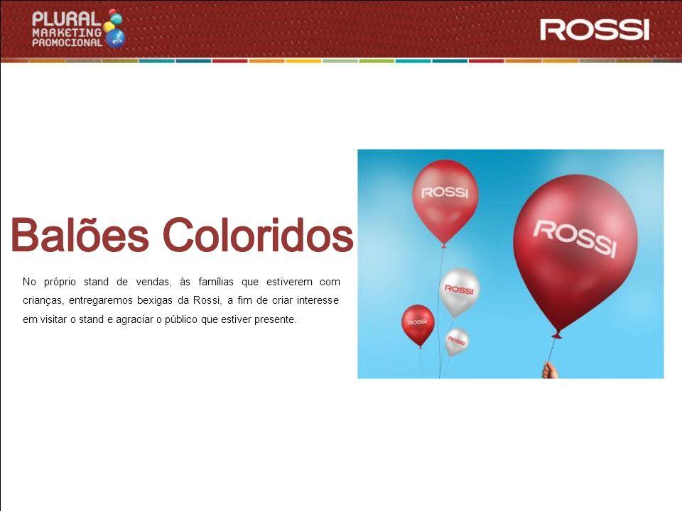 No próprio stand de vendas, às famílias que estiverem com crianças, entregaremos bexigas da Rossi, a fim de criar interesse em visitar o stand e agrac