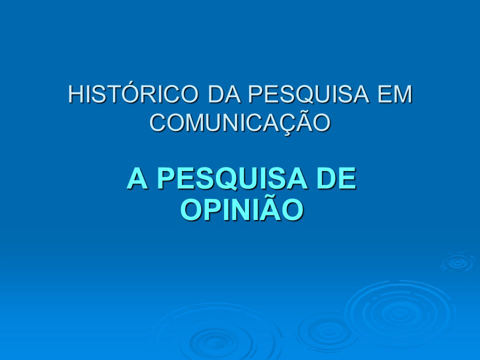 HISTÓRICO DA PESQUISA EM COMUNICAÇÃO A PESQUISA DE OPINIÃO