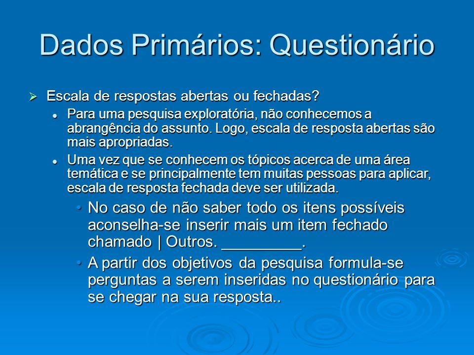 Dados Primários: Questionário Escala de respostas abertas ou fechadas? Escala de respostas abertas ou fechadas? Para uma pesquisa exploratória, não co