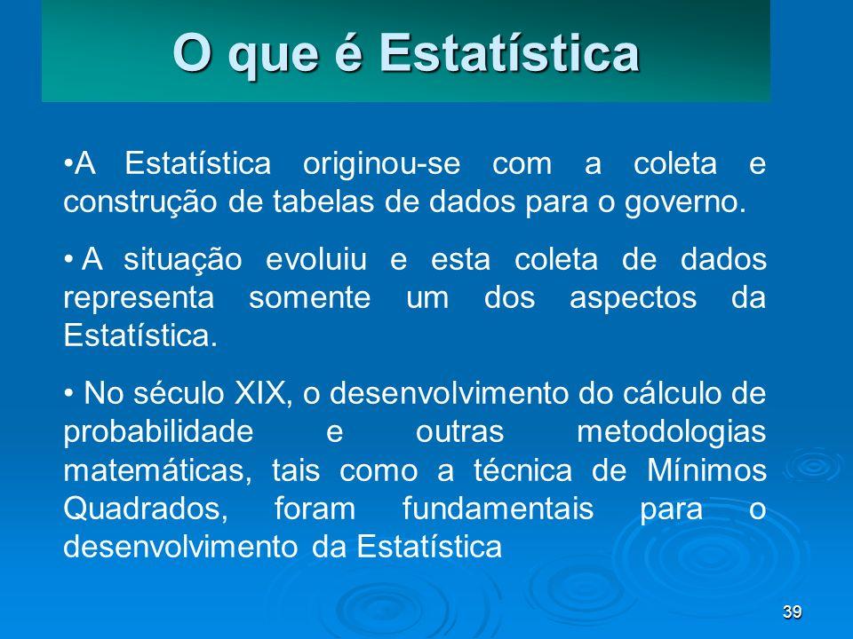 39 O que é Estatística A Estatística originou-se com a coleta e construção de tabelas de dados para o governo. A situação evoluiu e esta coleta de dad