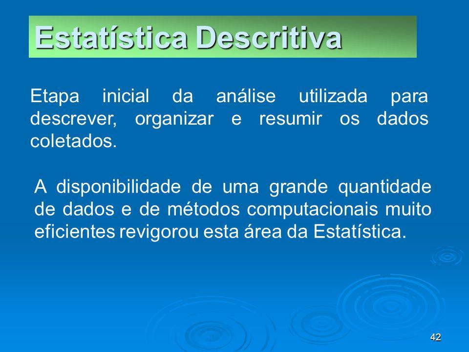 42 Estatística Descritiva A disponibilidade de uma grande quantidade de dados e de métodos computacionais muito eficientes revigorou esta área da Esta
