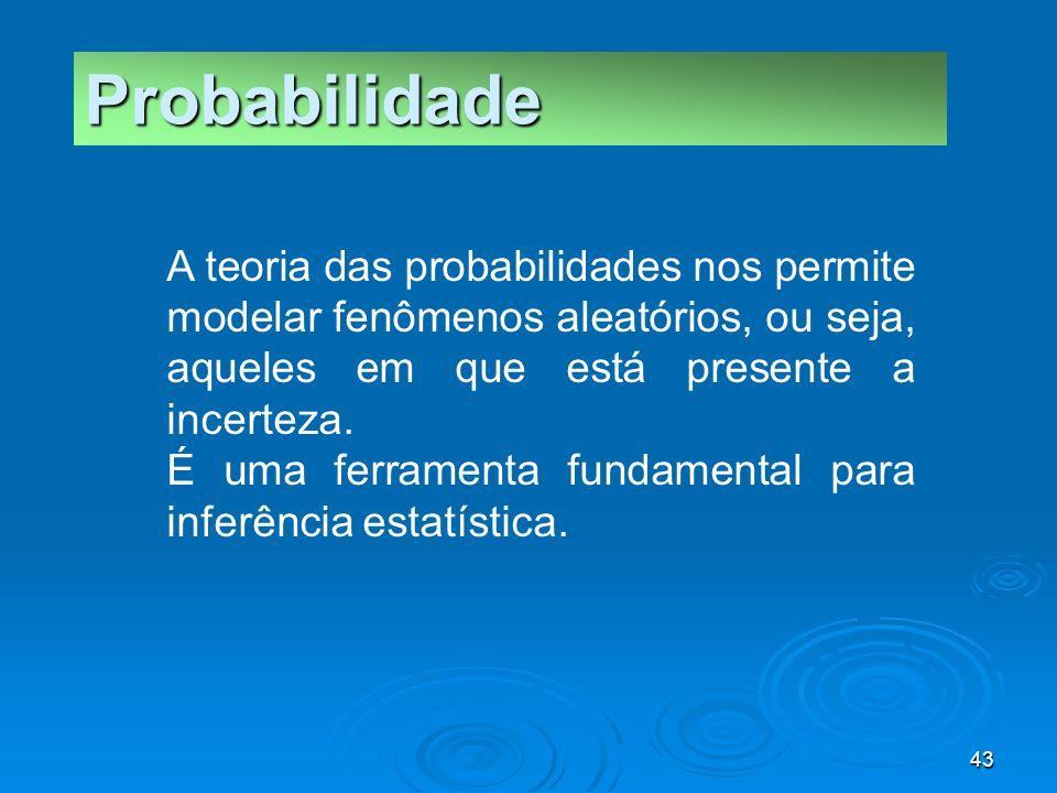 43 Probabilidade A teoria das probabilidades nos permite modelar fenômenos aleatórios, ou seja, aqueles em que está presente a incerteza. É uma ferram