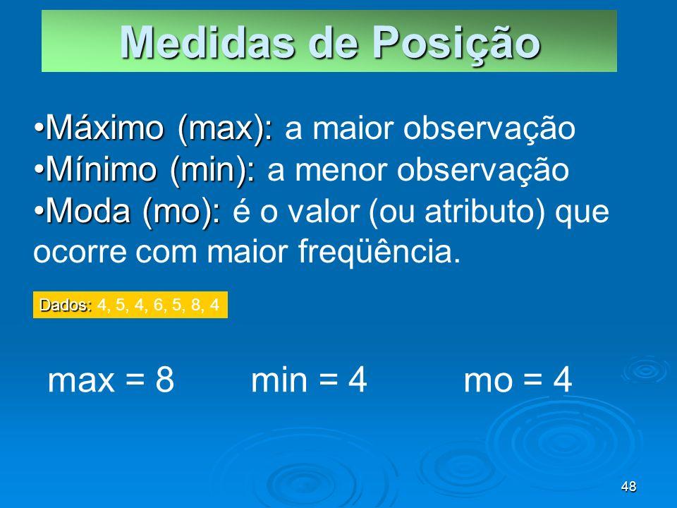 48 Máximo (max):Máximo (max): a maior observação Mínimo (min):Mínimo (min): a menor observação Moda (mo):Moda (mo): é o valor (ou atributo) que ocorre