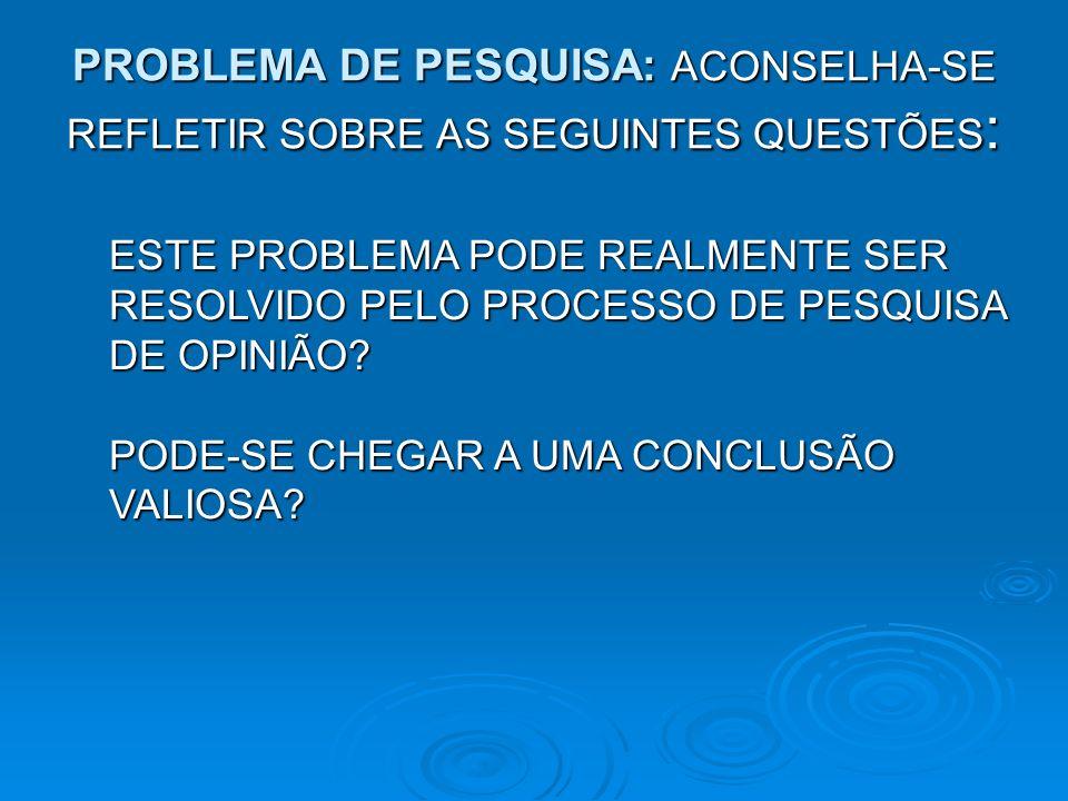 PROBLEMA DE PESQUISA: ACONSELHA-SE REFLETIR SOBRE AS SEGUINTES QUESTÕES : ESTE PROBLEMA PODE REALMENTE SER RESOLVIDO PELO PROCESSO DE PESQUISA DE OPIN