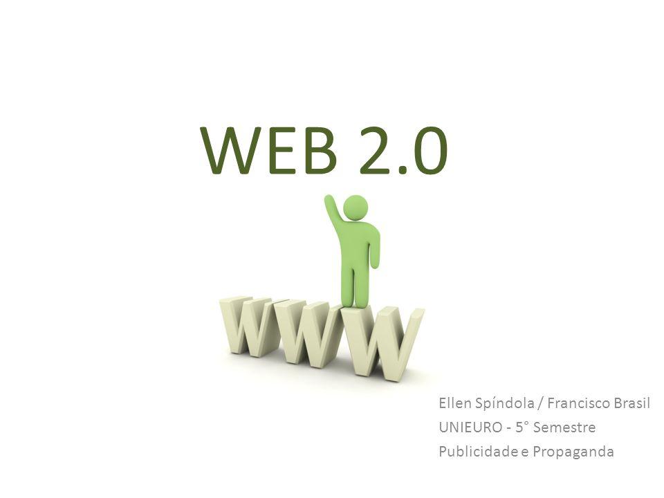 WEB 2.0 Ellen Spíndola / Francisco Brasil UNIEURO - 5° Semestre Publicidade e Propaganda