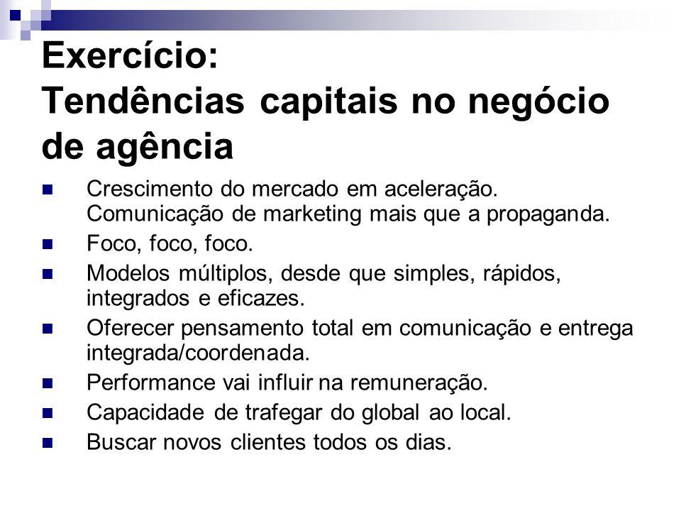 Exercício: Tendências capitais no negócio de agência Crescimento do mercado em aceleração. Comunicação de marketing mais que a propaganda. Foco, foco,
