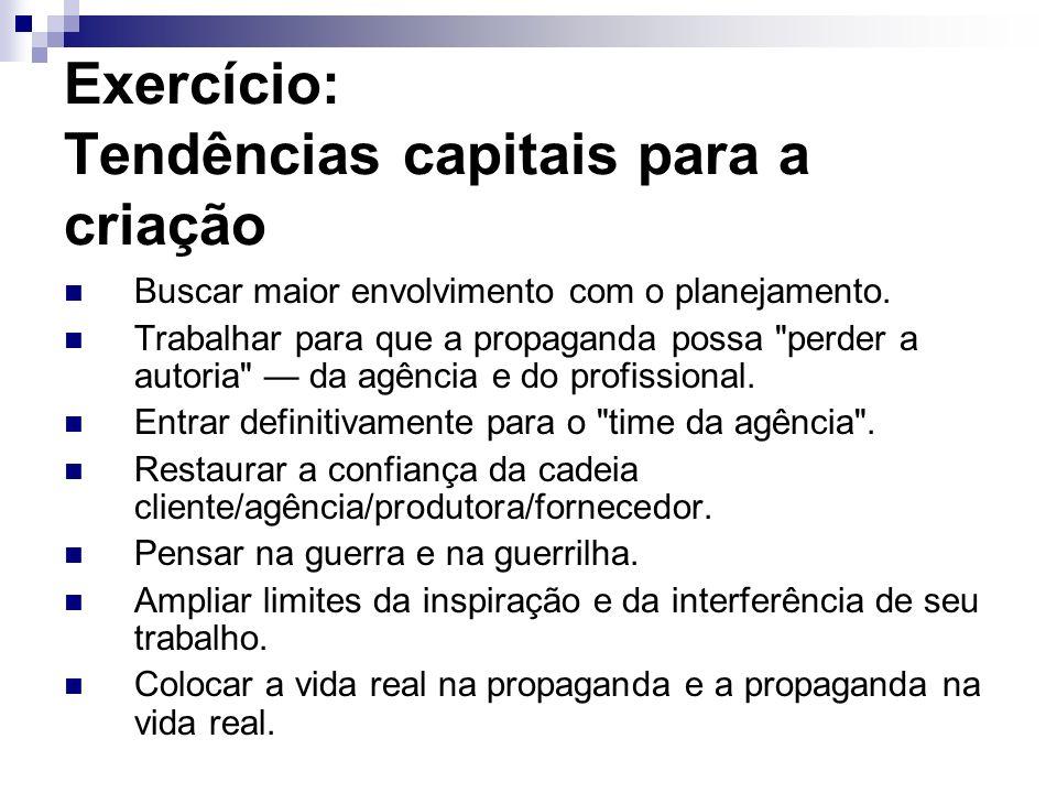 Exercício: Tendências capitais para a criação Buscar maior envolvimento com o planejamento. Trabalhar para que a propaganda possa