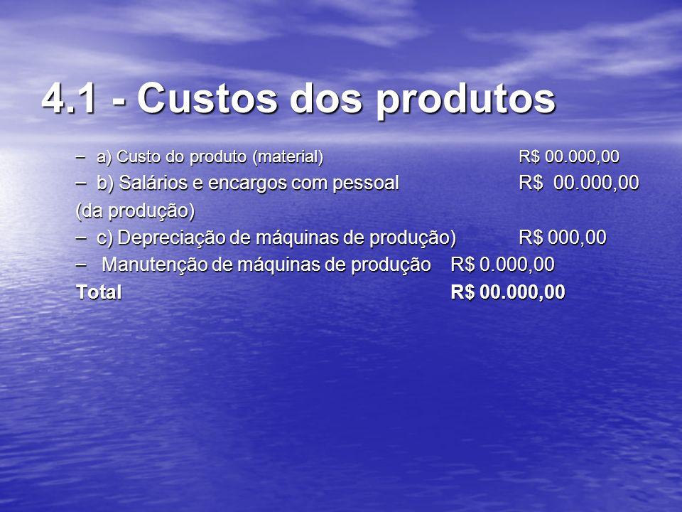 4.1 - Custos dos produtos – a) Custo do produto (material)R$ 00.000,00 – b) Salários e encargos com pessoal R$ 00.000,00 (da produção) – c) Depreciaçã