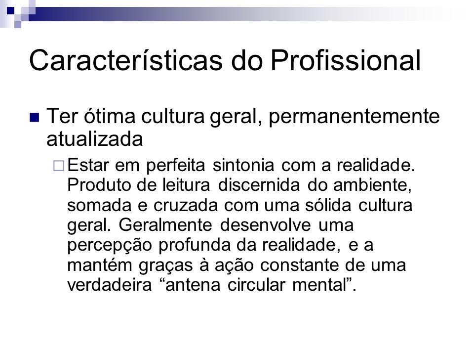 Características do Profissional Ter ótima cultura geral, permanentemente atualizada Estar em perfeita sintonia com a realidade. Produto de leitura dis