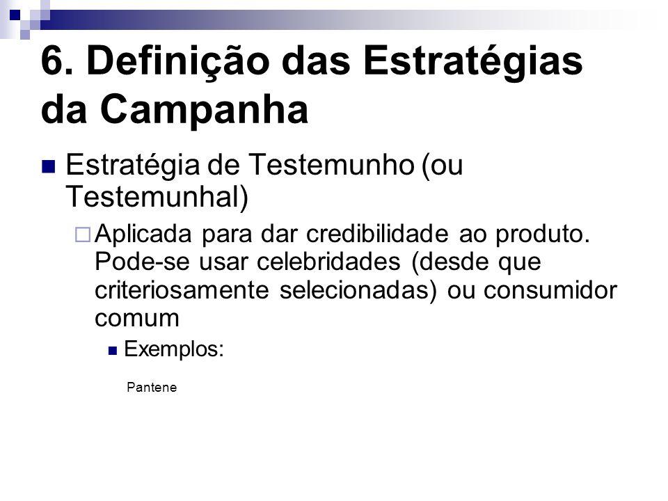 6. Definição das Estratégias da Campanha Estratégia de Testemunho (ou Testemunhal) Aplicada para dar credibilidade ao produto. Pode-se usar celebridad