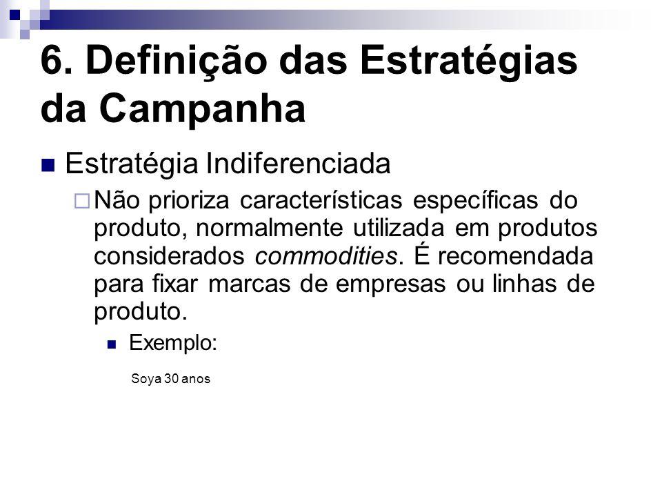 6. Definição das Estratégias da Campanha Estratégia Indiferenciada Não prioriza características específicas do produto, normalmente utilizada em produ