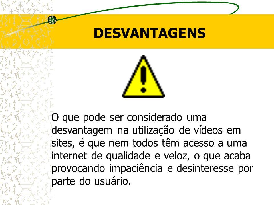 DESVANTAGENS O que pode ser considerado uma desvantagem na utilização de vídeos em sites, é que nem todos têm acesso a uma internet de qualidade e vel