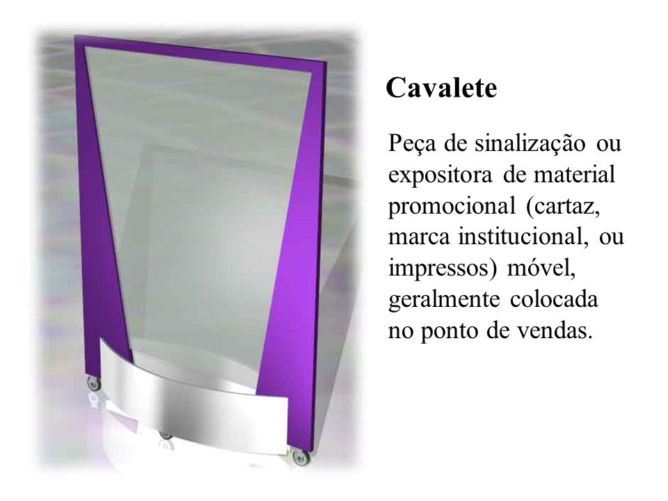 Cavalete Peça de sinalização ou expositora de material promocional (cartaz, marca institucional, ou impressos) móvel, geralmente colocada no ponto de