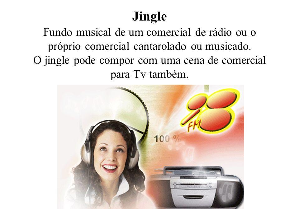 Jingle Fundo musical de um comercial de rádio ou o próprio comercial cantarolado ou musicado. O jingle pode compor com uma cena de comercial para Tv t