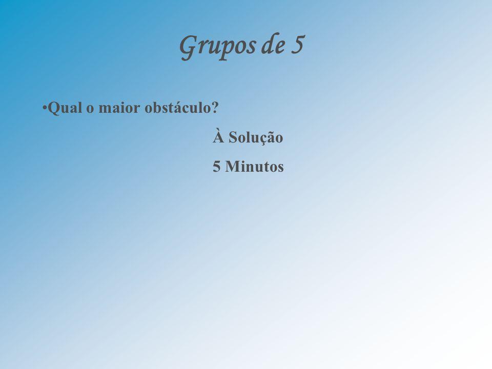 Grupos de 5 Qual o maior obstáculo? À Solução 5 Minutos