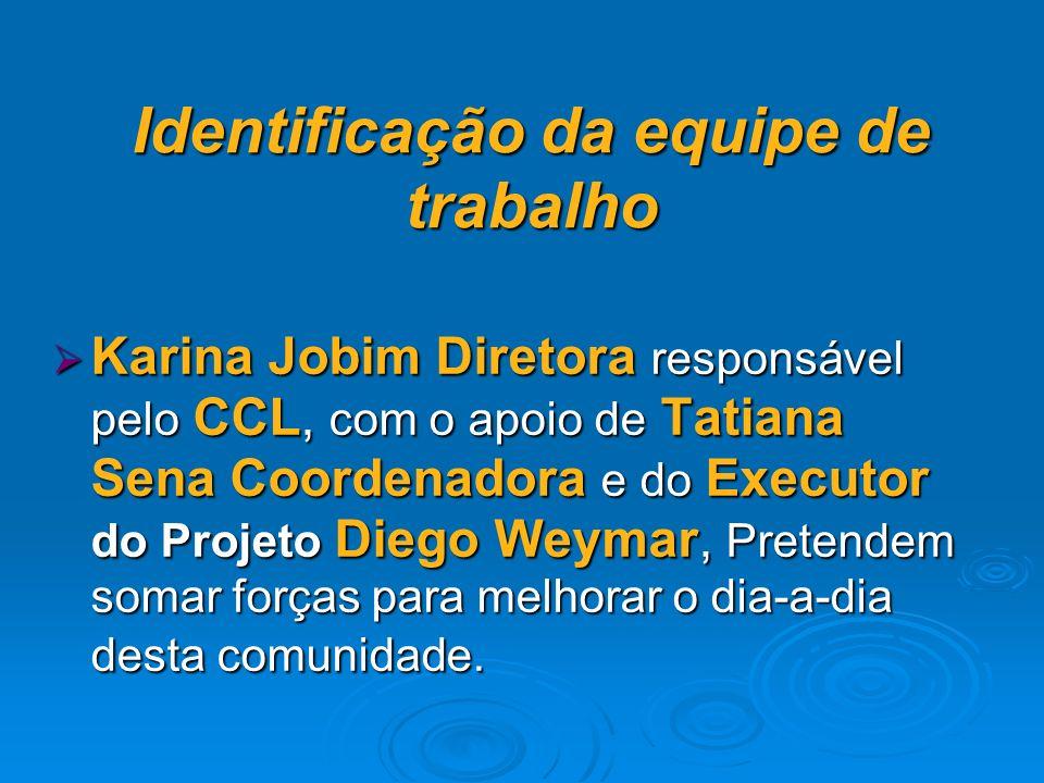 Identificação da equipe de trabalho Karina Jobim Diretora responsável pelo CCL, com o apoio de Tatiana Sena Coordenadora e do Executor do Projeto Diego Weymar, Pretendem somar forças para melhorar o dia-a-dia desta comunidade.