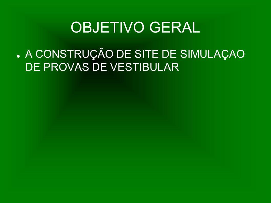 OBJETIVO GERAL A CONSTRUÇÃO DE SITE DE SIMULAÇAO DE PROVAS DE VESTIBULAR