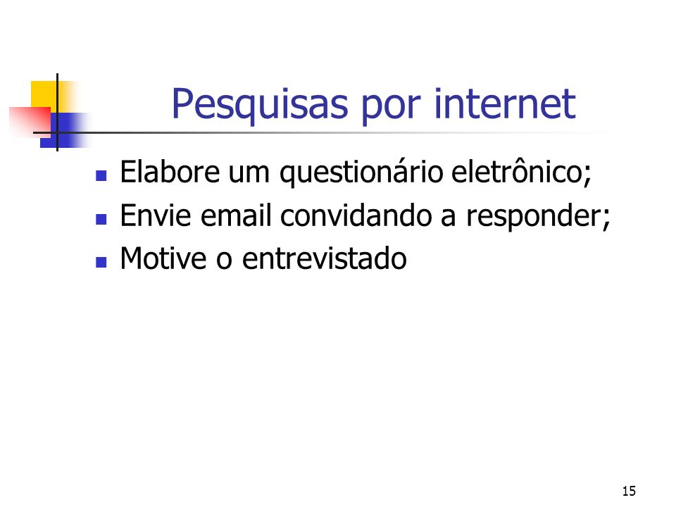 15 Pesquisas por internet Elabore um questionário eletrônico; Envie email convidando a responder; Motive o entrevistado