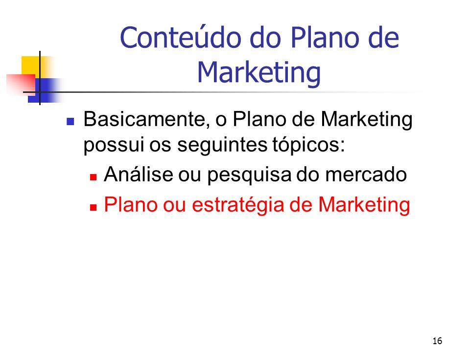 16 Conteúdo do Plano de Marketing Basicamente, o Plano de Marketing possui os seguintes tópicos: Análise ou pesquisa do mercado Plano ou estratégia de