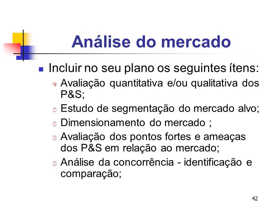 42 Análise do mercado Incluir no seu plano os seguintes ítens: ¶ Avaliação quantitativa e/ou qualitativa dos P&S; · Estudo de segmentação do mercado a