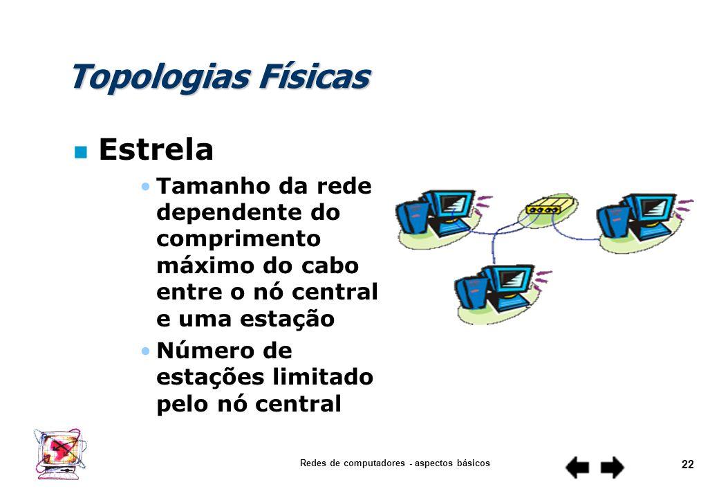 Redes de computadores - aspectos básicos 21 Topologias Físicas n Estrela Necessidade de um nó central ou concentrador Confiabilidade da rede extremame