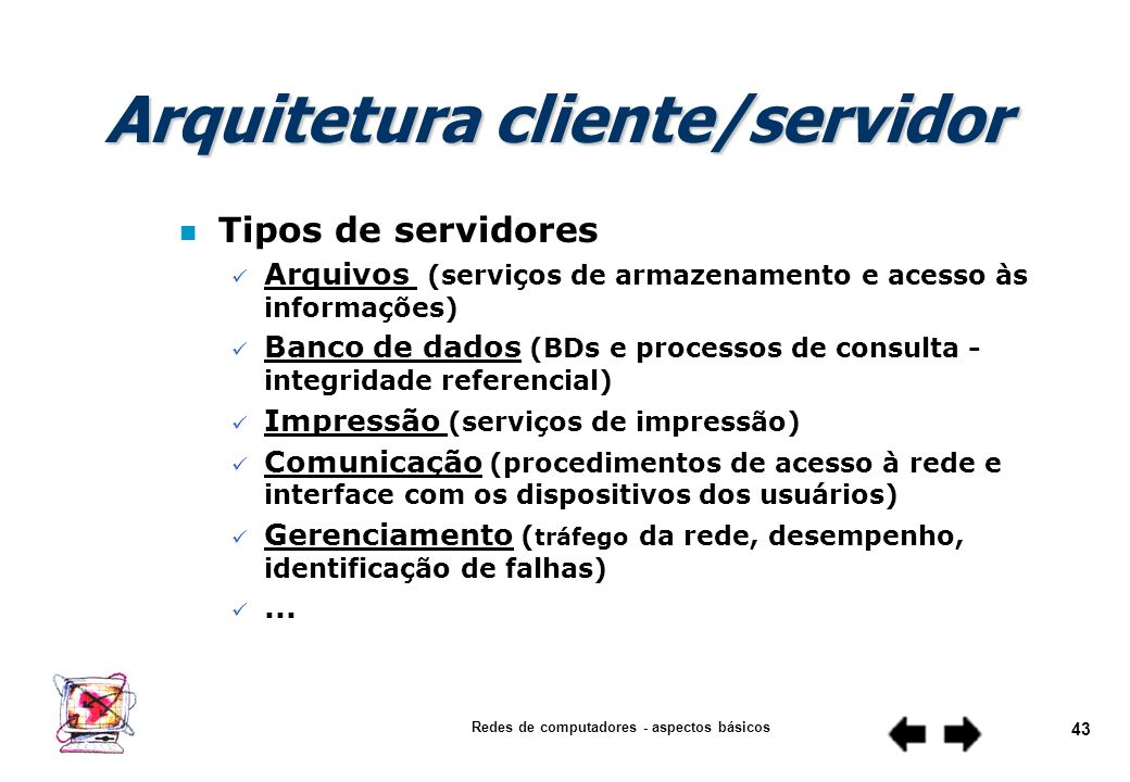 Redes de computadores - aspectos básicos 42 Cliente (entidade que solicita o serviço) Servidor (entidade que presta o serviço) dedicado não dedicado A