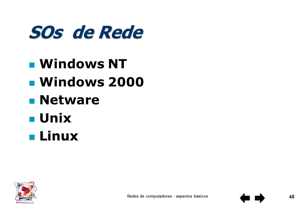 Redes de computadores - aspectos básicos 47 Protocolos n Exemplos NetBeui (Redes Microsoft) NetBeui (Redes Microsoft) IPX/SPX (Redes Netware) IPX/SPX