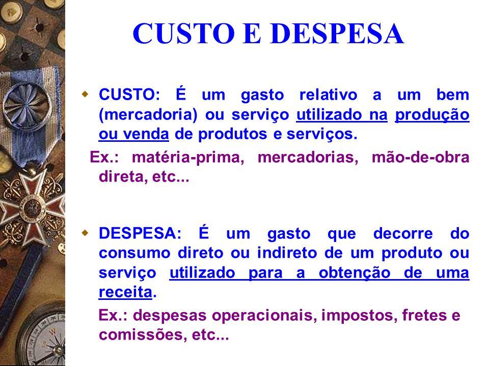 CUSTO E DESPESA CUSTO: É um gasto relativo a um bem (mercadoria) ou serviço utilizado na produção ou venda de produtos e serviços. Ex.: matéria-prima,