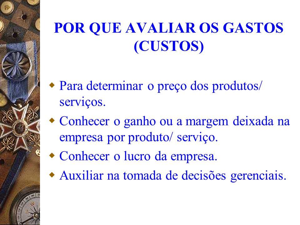 POR QUE AVALIAR OS GASTOS (CUSTOS) Para determinar o preço dos produtos/ serviços. Conhecer o ganho ou a margem deixada na empresa por produto/ serviç