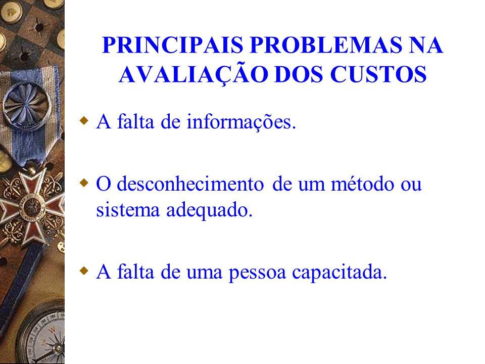 PRINCIPAIS PROBLEMAS NA AVALIAÇÃO DOS CUSTOS A falta de informações. O desconhecimento de um método ou sistema adequado. A falta de uma pessoa capacit