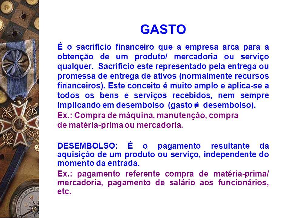 GASTO É o sacrifício financeiro que a empresa arca para a obtenção de um produto/ mercadoria ou serviço qualquer. Sacrifício este representado pela en