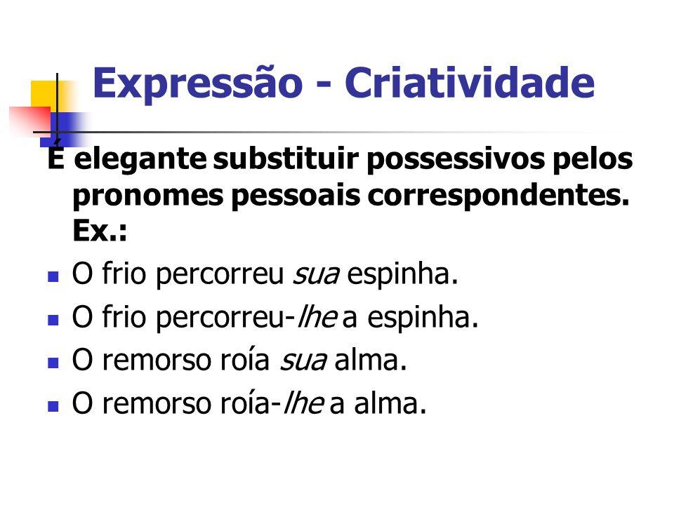 Expressão - Criatividade É elegante substituir possessivos pelos pronomes pessoais correspondentes. Ex.: O frio percorreu sua espinha. O frio percorre