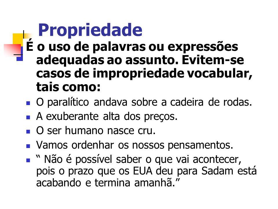Propriedade É o uso de palavras ou expressões adequadas ao assunto. Evitem-se casos de impropriedade vocabular, tais como: O paralítico andava sobre a