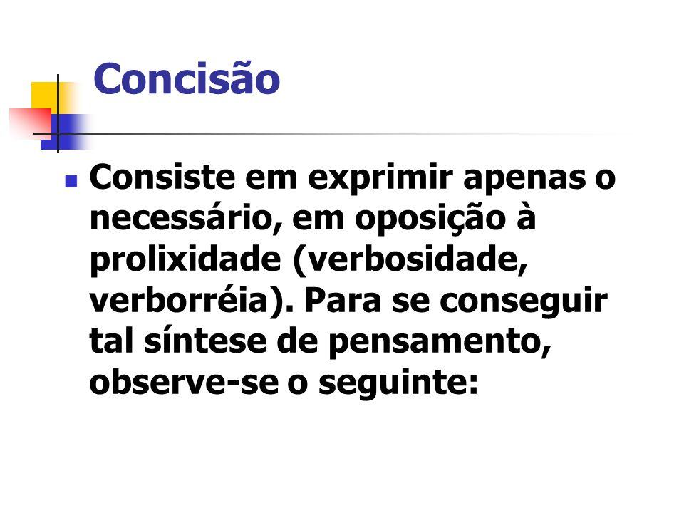Concisão Consiste em exprimir apenas o necessário, em oposição à prolixidade (verbosidade, verborréia). Para se conseguir tal síntese de pensamento, o