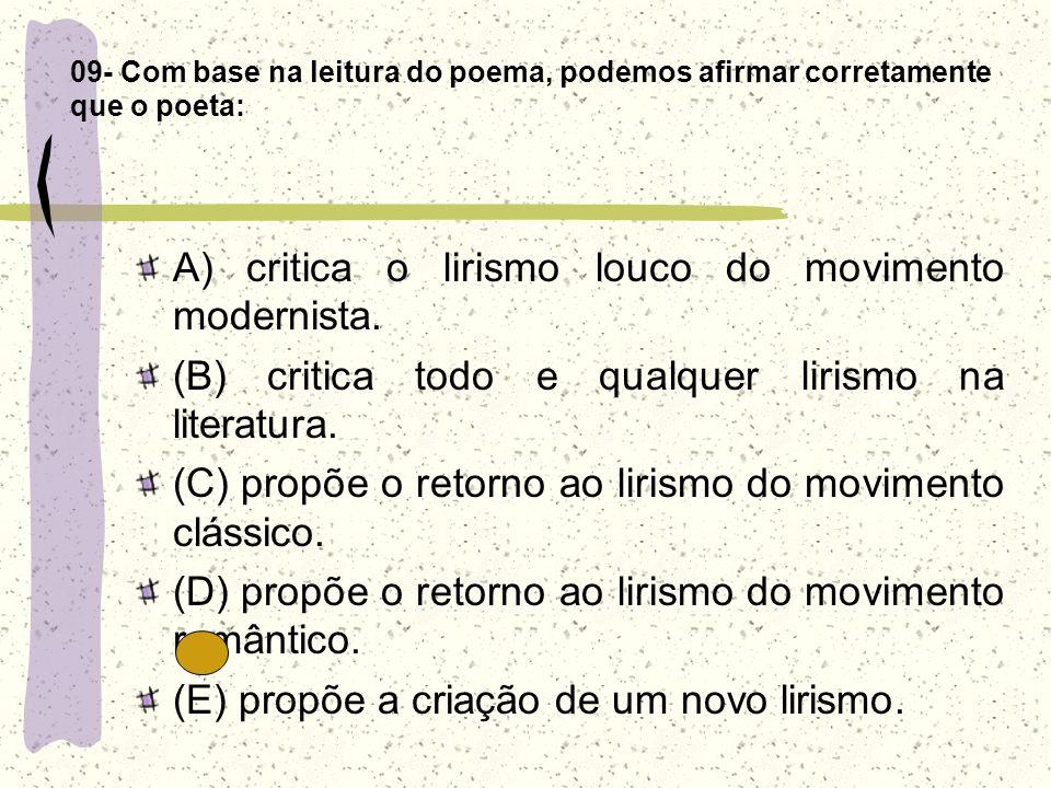 09- Com base na leitura do poema, podemos afirmar corretamente que o poeta: A) critica o lirismo louco do movimento modernista. (B) critica todo e qua