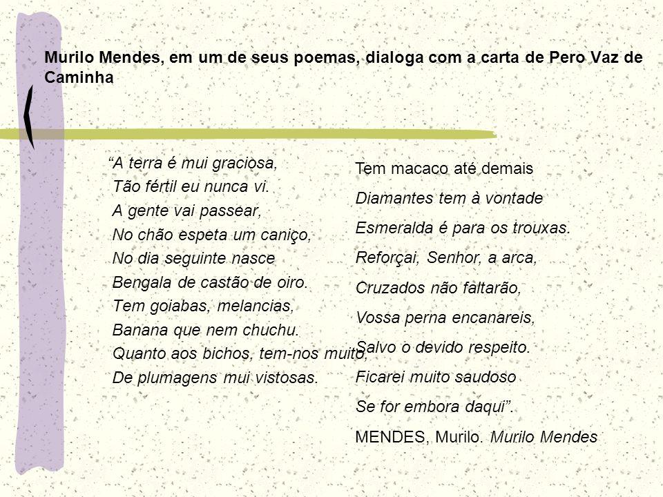 Murilo Mendes, em um de seus poemas, dialoga com a carta de Pero Vaz de Caminha A terra é mui graciosa, Tão fértil eu nunca vi. A gente vai passear, N