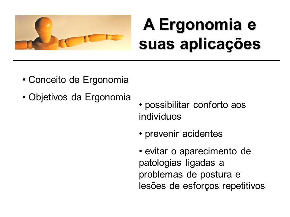 A Ergonomia e suas aplicações Conceito de Ergonomia Objetivos da Ergonomia possibilitar conforto aos indivíduos prevenir acidentes evitar o aparecimento de patologias ligadas a problemas de postura e lesões de esforços repetitivos