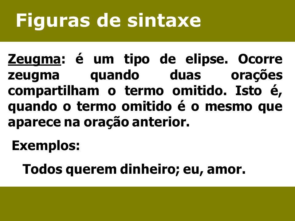 Figuras de sintaxe Zeugma: é um tipo de elipse. Ocorre zeugma quando duas orações compartilham o termo omitido. Isto é, quando o termo omitido é o mes