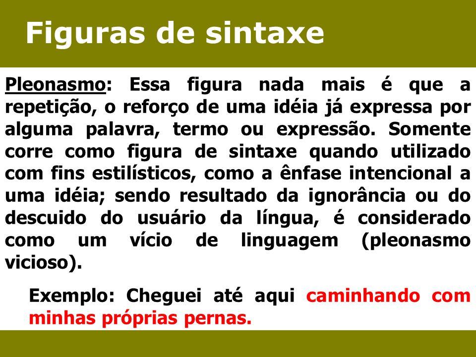 Figuras de sintaxe Pleonasmo: Essa figura nada mais é que a repetição, o reforço de uma idéia já expressa por alguma palavra, termo ou expressão. Some