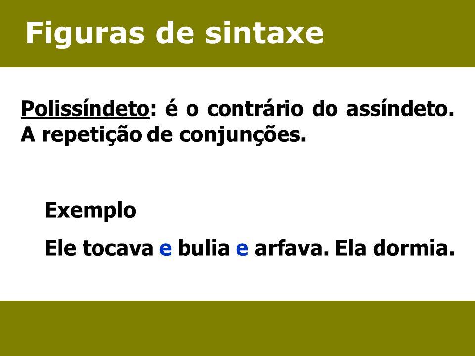 Figuras de sintaxe Polissíndeto: é o contrário do assíndeto. A repetição de conjunções. Exemplo Ele tocava e bulia e arfava. Ela dormia.