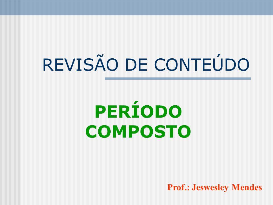 REVISÃO DE CONTEÚDO PERÍODO COMPOSTO Prof.: Jeswesley Mendes