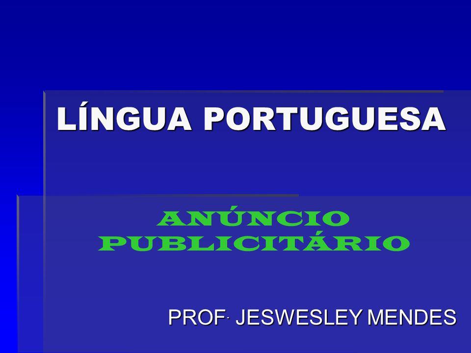 LÍNGUA PORTUGUESA PROF. JESWESLEY MENDES ANÚNCIO PUBLICITÁRIO