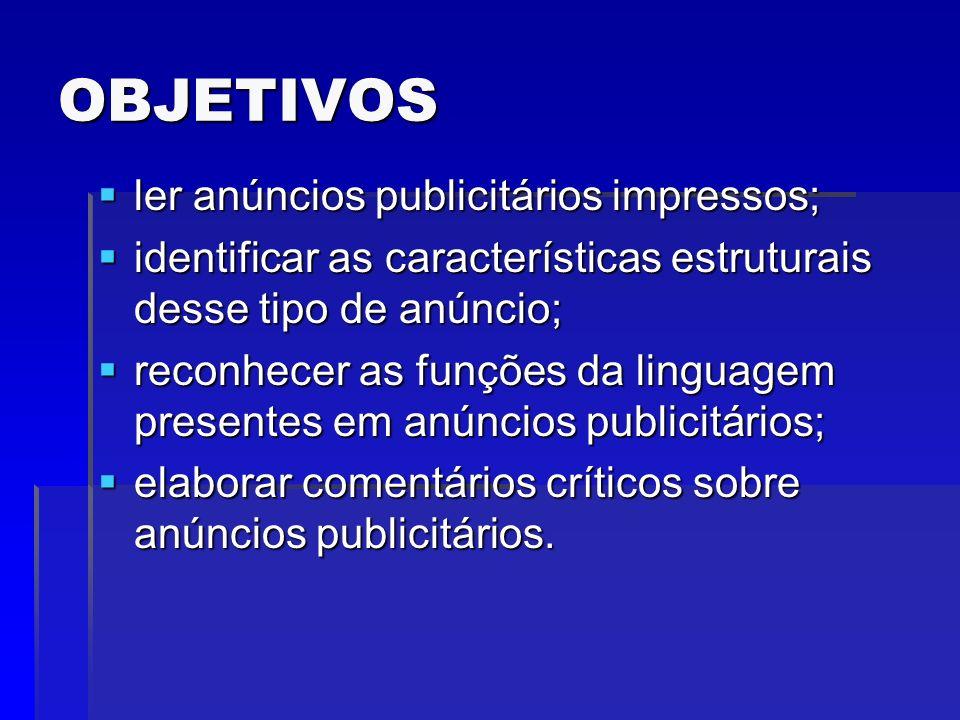OBJETIVOS ler anúncios publicitários impressos; ler anúncios publicitários impressos; identificar as características estruturais desse tipo de anúncio