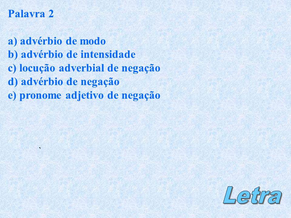 Palavra 2 a) advérbio de modo b) advérbio de intensidade c) locução adverbial de negação d) advérbio de negação e) pronome adjetivo de negação `
