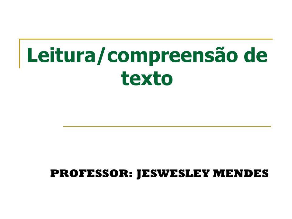 Leitura/compreensão de texto PROFESSOR: JESWESLEY MENDES