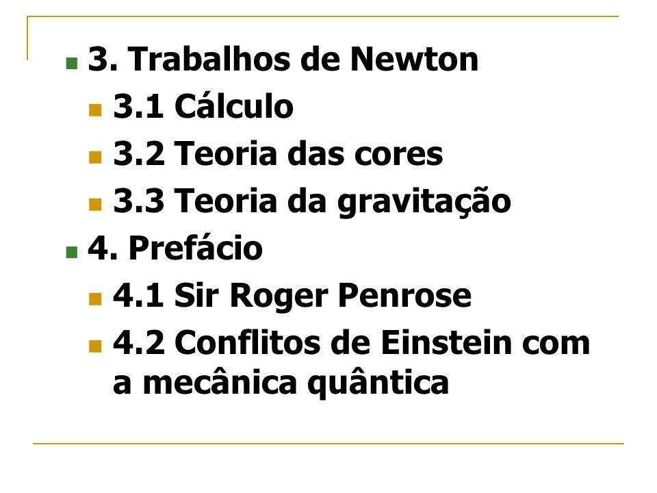 3. Trabalhos de Newton 3.1 Cálculo 3.2 Teoria das cores 3.3 Teoria da gravitação 4. Prefácio 4.1 Sir Roger Penrose 4.2 Conflitos de Einstein com a mec