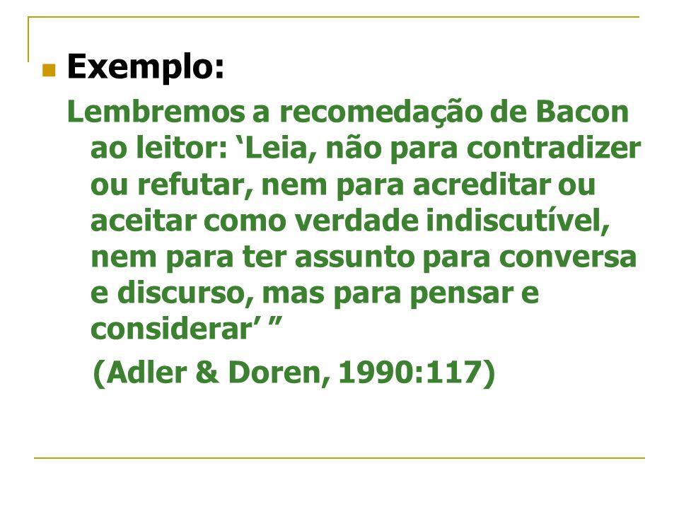 Exemplo: Lembremos a recomedação de Bacon ao leitor: Leia, não para contradizer ou refutar, nem para acreditar ou aceitar como verdade indiscutível, n