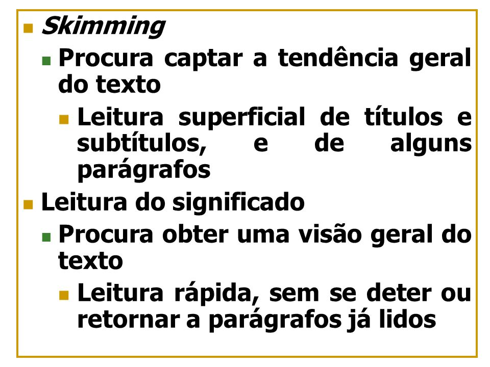 Skimming Procura captar a tendência geral do texto Leitura superficial de títulos e subtítulos, e de alguns parágrafos Leitura do significado Procura