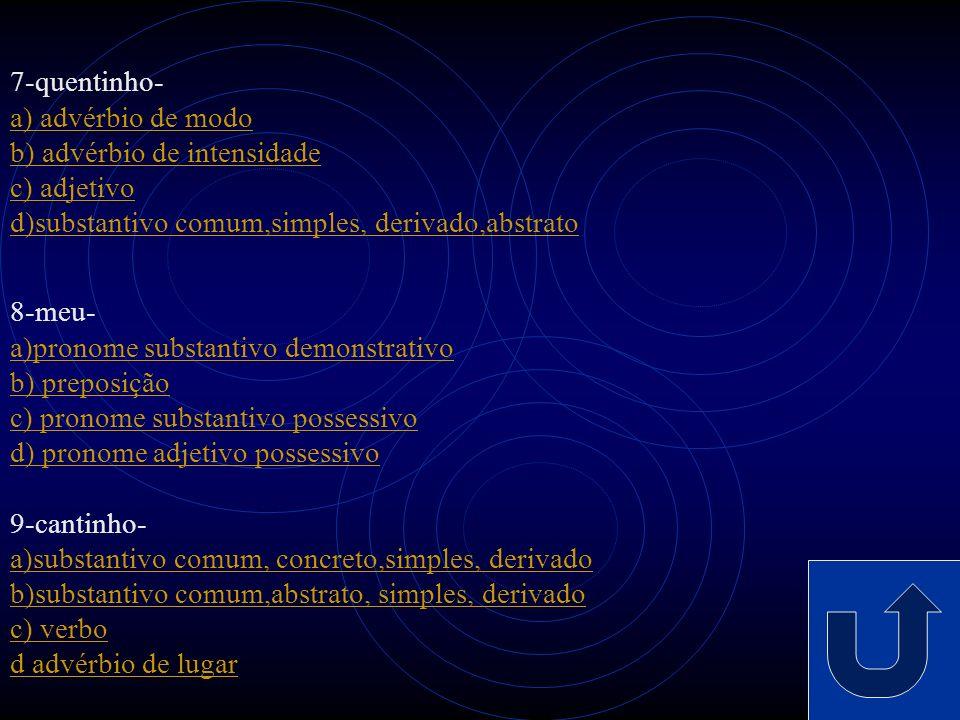 4-culpa- a) adjetivo b) substantivo comum, abstrato, simples, derivado c) verbo d) pronome substantivo indefinido 5-de- a) conjunção b) interjeição c)