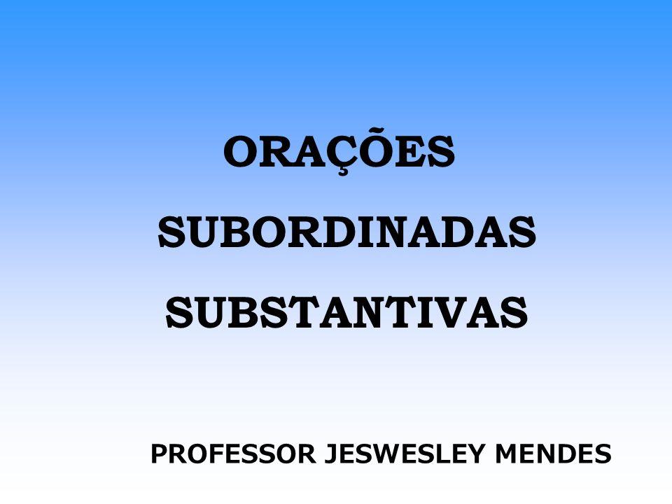 ORAÇÕES SUBORDINADAS SUBSTANTIVAS PROFESSOR JESWESLEY MENDES